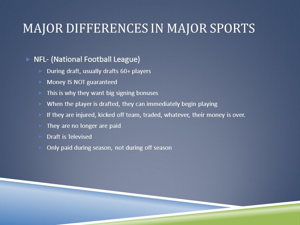 MAJOR DIFFERENCES IN MAJOR SPORTS  NFL- (National Football League)  During draft, usually drafts 60+ players  Money IS NOT guaranteed  This is why they want big signing bonuses  When the player is drafted, they can immediately begin playing  If they are injured, kicked off team, traded, whatever, their money is over.