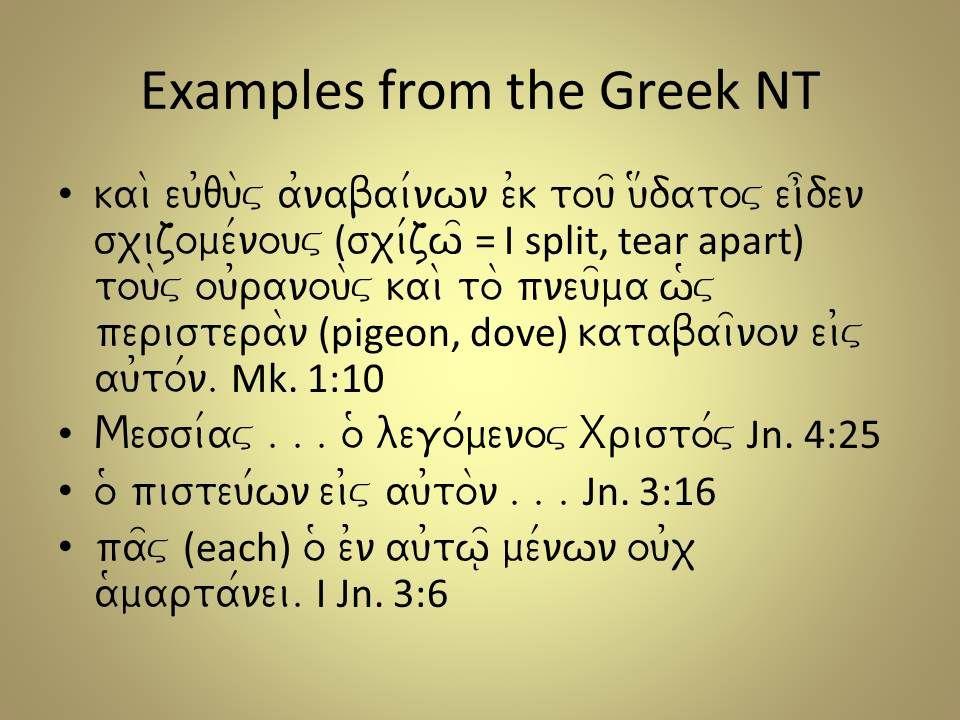 Examples from the Greek NT kai\ eu0qu\v a0nabai/nwn e0k tou= u#datov ei]den sxizome/nouv ( sxi/zw= = I split, tear apart) tou\v ou0ranou\v kai\ to\ pneu=ma w(v peristera\n (pigeon, dove) katabai=non ei0v au0to/n.