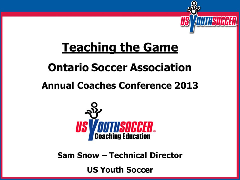 Teaching the Game Ontario Soccer Association Annual Coaches Conference 2013 Sam Snow – Technical Director US Youth Soccer