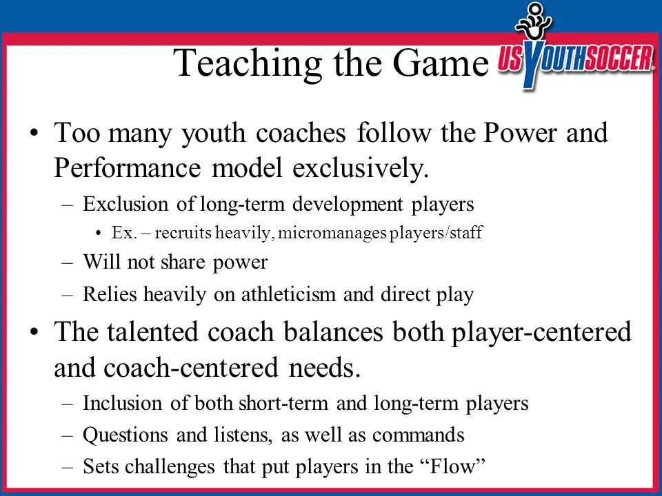 Teaching the Game Too many youth coaches follow the Power and Performance model exclusively.