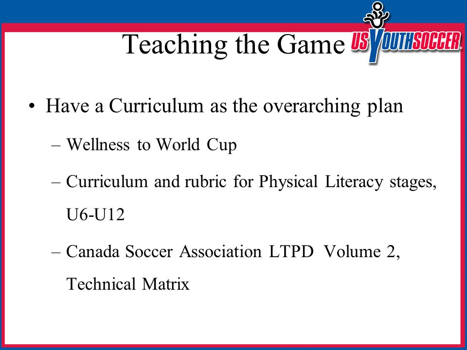 Teaching the Game Have a Curriculum as the overarching plan –Wellness to World Cup –Curriculum and rubric for Physical Literacy stages, U6-U12 –Canada