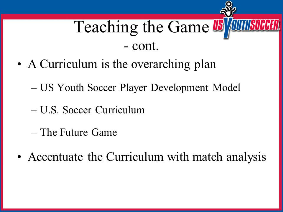 Teaching the Game - cont. A Curriculum is the overarching plan –US Youth Soccer Player Development Model –U.S. Soccer Curriculum –The Future Game Acce