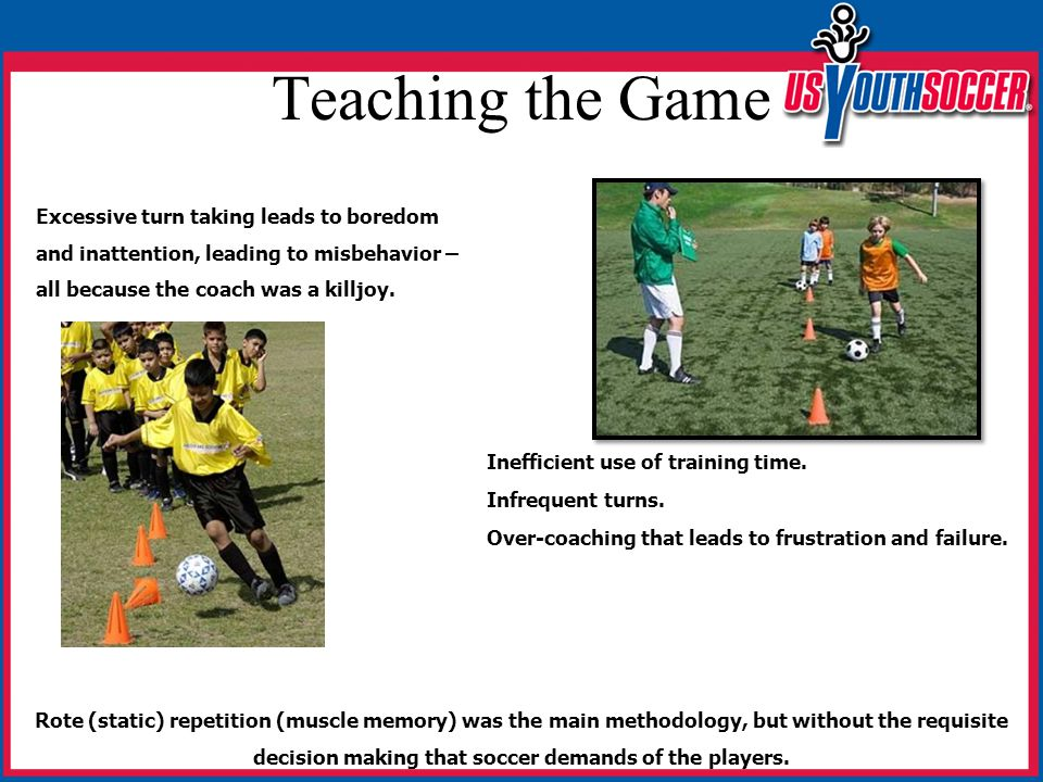 Teaching the Game Rote (static) repetition (muscle memory) was the main methodology, but without the requisite decision making that soccer demands of the players.
