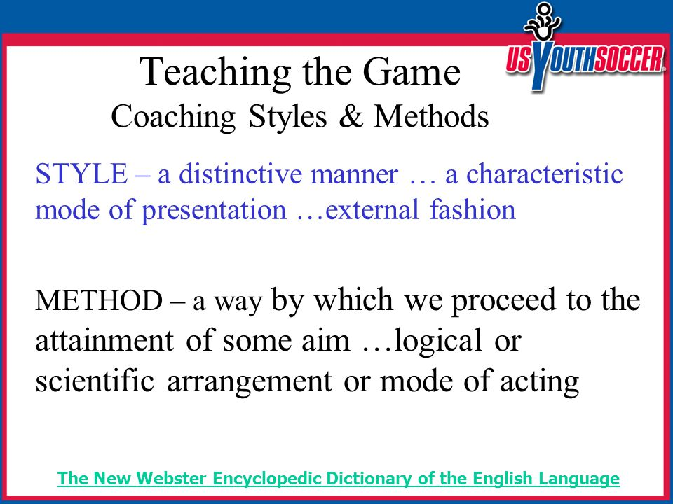 Teaching the Game Coaching Styles & Methods STYLE – a distinctive manner … a characteristic mode of presentation …external fashion METHOD – a way by which we proceed to the attainment of some aim …logical or scientific arrangement or mode of acting The New Webster Encyclopedic Dictionary of the English Language