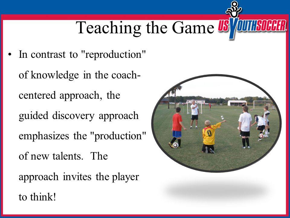 Teaching the Game In contrast to reproduction of knowledge in the coach- centered approach, the guided discovery approach emphasizes the production of new talents.