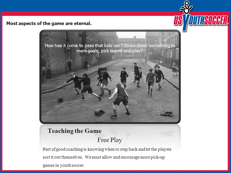 Teaching the Game Free Play Part of good coaching is knowing when to step back and let the players sort it out themselves. We must allow and encourage