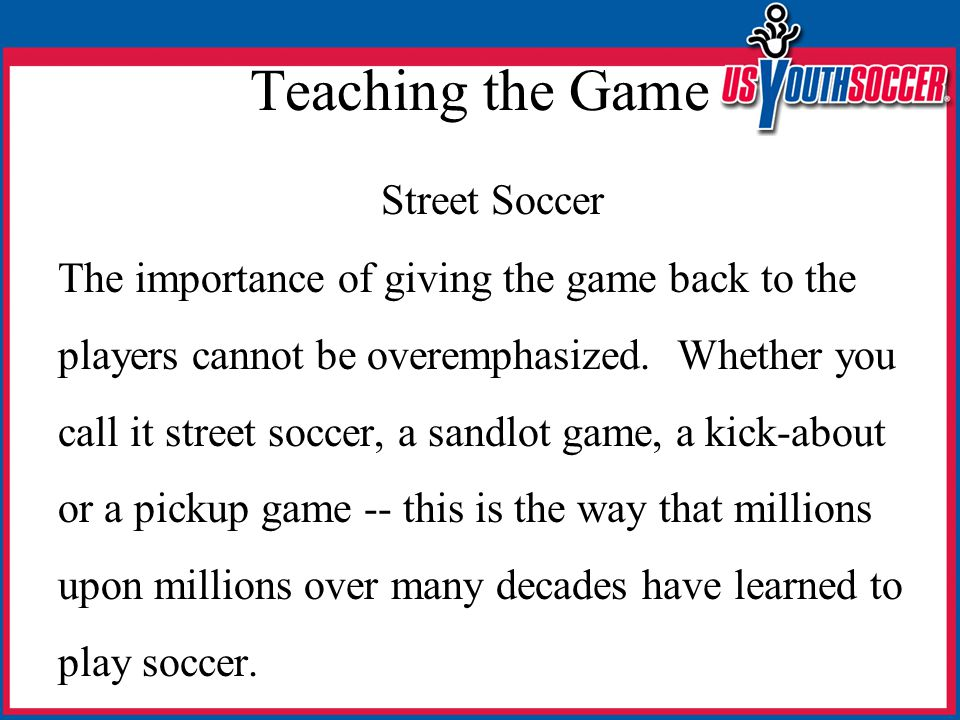 Teaching the Game Street Soccer The importance of giving the game back to the players cannot be overemphasized. Whether you call it street soccer, a s