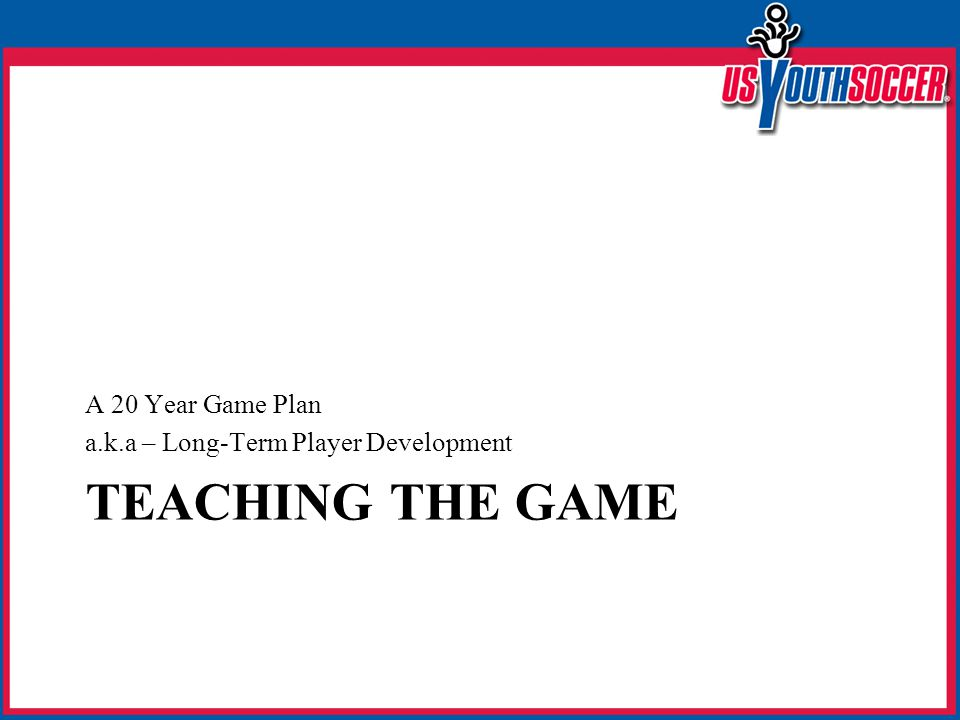 TEACHING THE GAME A 20 Year Game Plan a.k.a – Long-Term Player Development