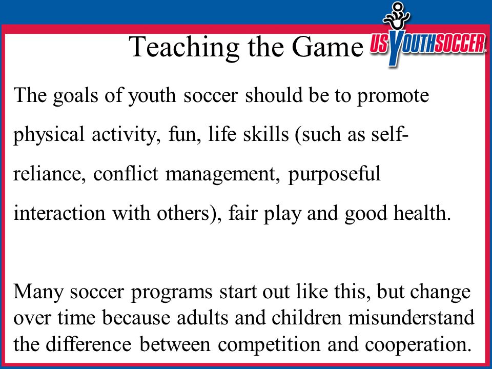 Teaching the Game The goals of youth soccer should be to promote physical activity, fun, life skills (such as self- reliance, conflict management, purposeful interaction with others), fair play and good health.