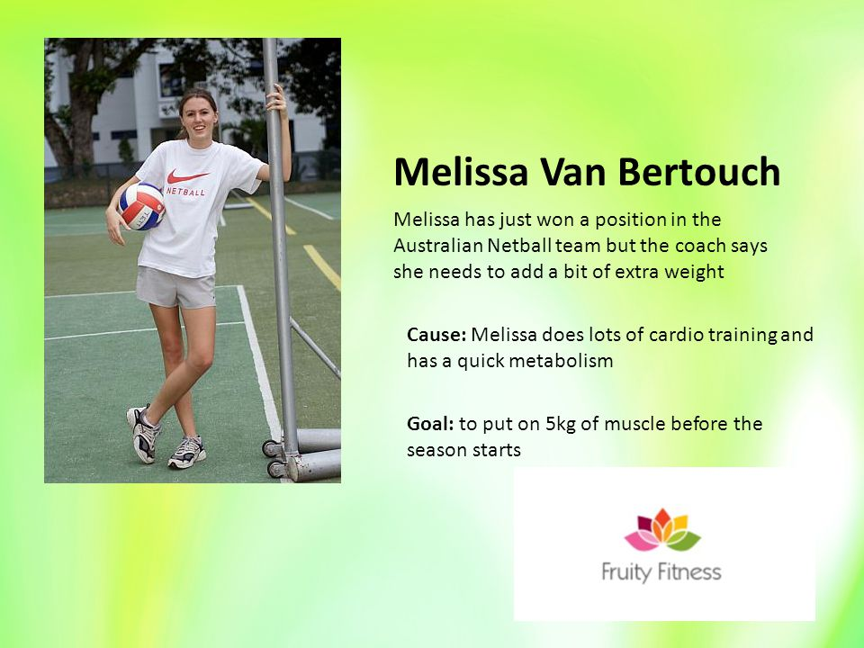 Melissa Van Bertouch Cause: Melissa does lots of cardio training and has a quick metabolism Goal: to put on 5kg of muscle before the season starts Melissa has just won a position in the Australian Netball team but the coach says she needs to add a bit of extra weight