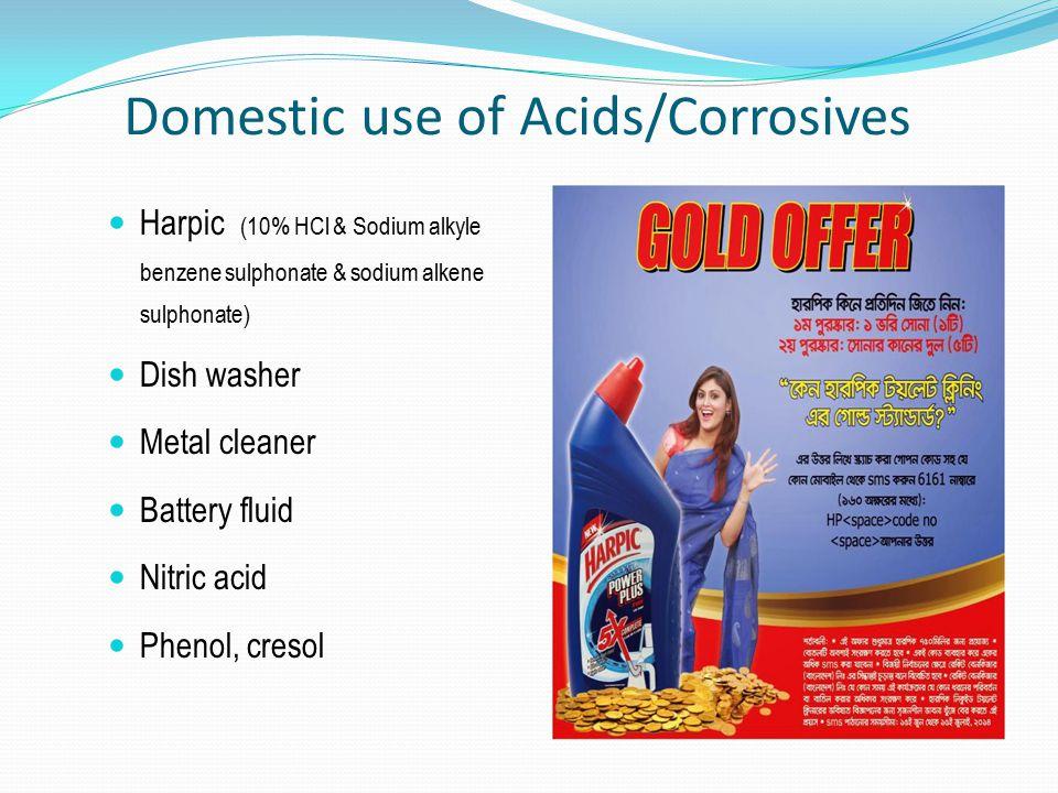 Domestic use of Acids/Corrosives Harpic (10% HCl & Sodium alkyle benzene sulphonate & sodium alkene sulphonate) Dish washer Metal cleaner Battery flui