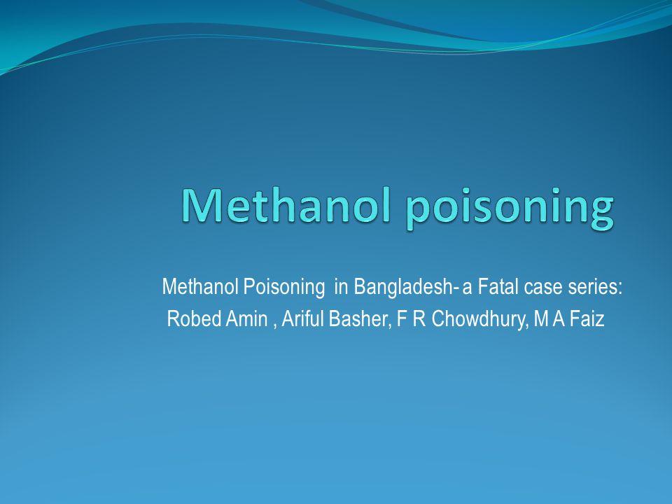 Methanol Poisoning in Bangladesh- a Fatal case series: Robed Amin, Ariful Basher, F R Chowdhury, M A Faiz