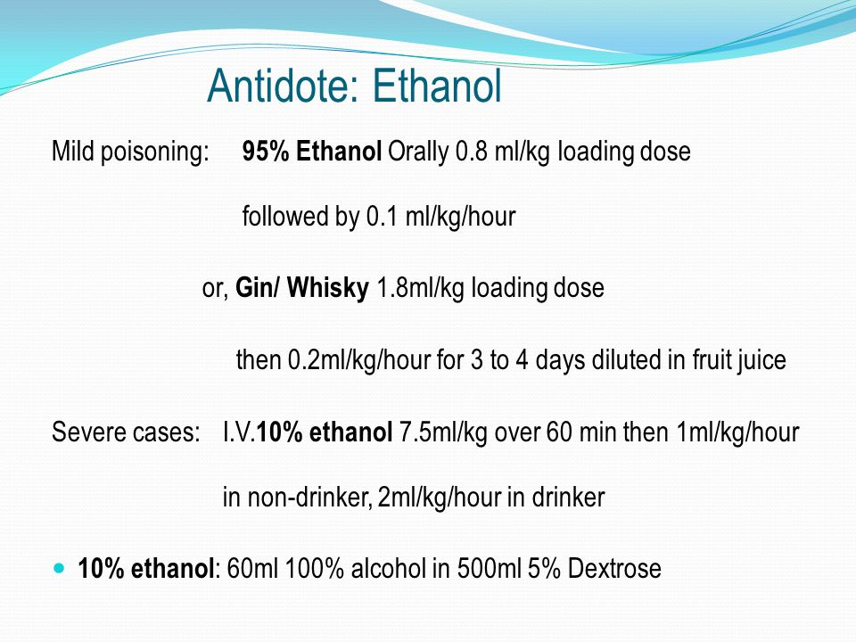Antidote: Ethanol Mild poisoning: 95% Ethanol Orally 0.8 ml/kg loading dose followed by 0.1 ml/kg/hour or, Gin/ Whisky 1.8ml/kg loading dose then 0.2m