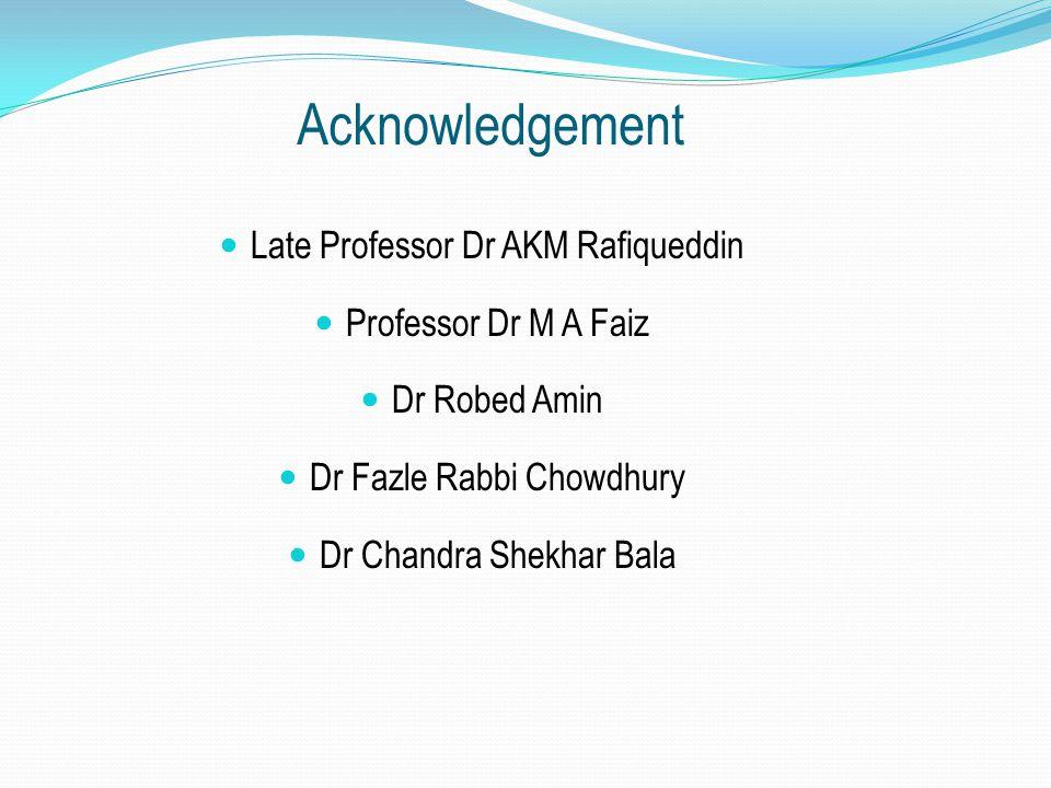 Acknowledgement Late Professor Dr AKM Rafiqueddin Professor Dr M A Faiz Dr Robed Amin Dr Fazle Rabbi Chowdhury Dr Chandra Shekhar Bala