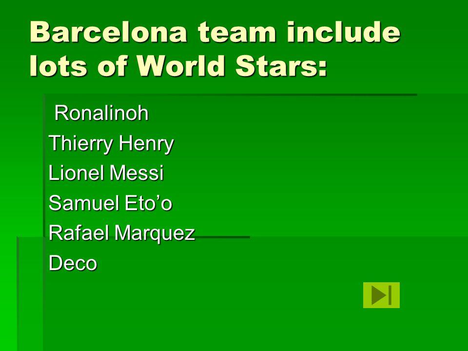 Barcelona team include lots of World Stars: Ronalinoh Ronalinoh Thierry Henry Lionel Messi Samuel Eto'o Rafael Marquez Deco