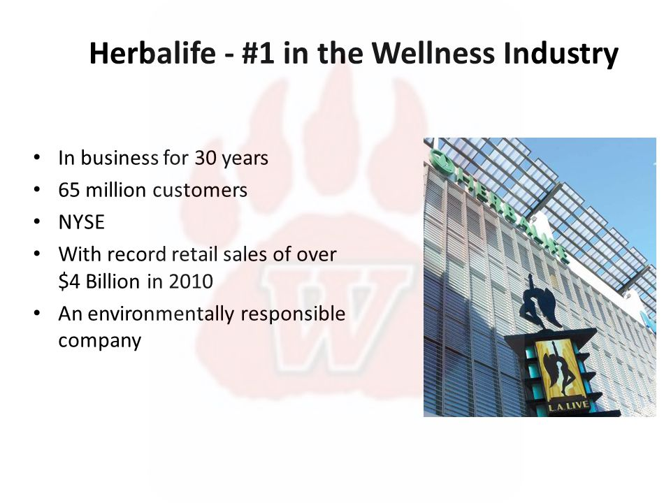 Herbalife - #1 in the Wellness Industry In business for 30 years 65 million customers NYSE With record retail sales of over $4 Billion in 2010 An environmentally responsible company