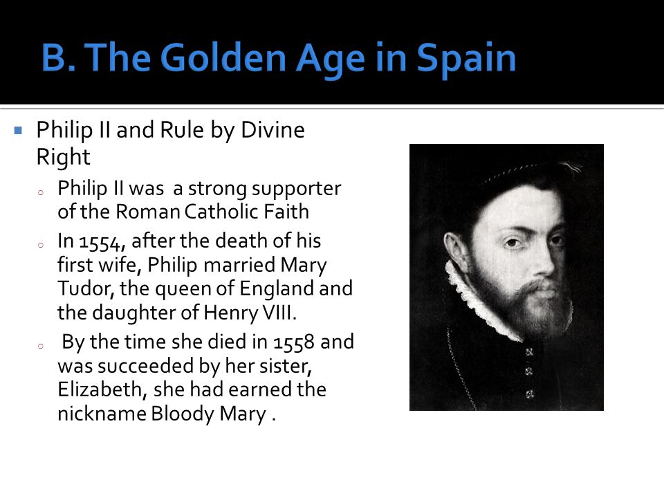  Philip II and Rule by Divine Right o Philip II was a strong supporter of the Roman Catholic Faith o In 1554, after the death of his first wife, Philip married Mary Tudor, the queen of England and the daughter of Henry VIII.