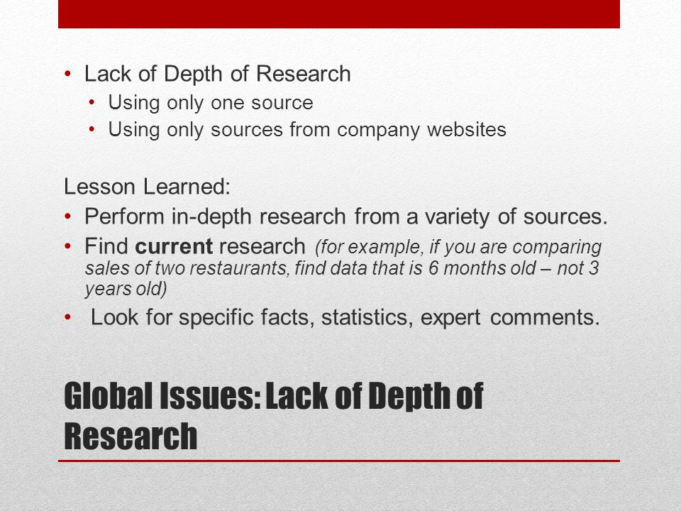 Global Issues: Lack of Depth of Research Lack of Depth of Research Using only one source Using only sources from company websites Lesson Learned: Perform in-depth research from a variety of sources.