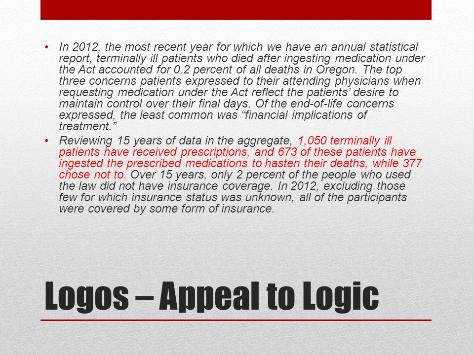 Logos – Appeal to Logic In 2012, the most recent year for which we have an annual statistical report, terminally ill patients who died after ingesting medication under the Act accounted for 0.2 percent of all deaths in Oregon.