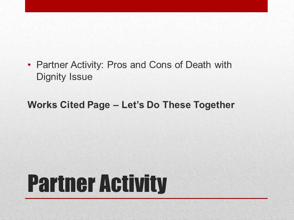 Partner Activity Partner Activity: Pros and Cons of Death with Dignity Issue Works Cited Page – Let's Do These Together