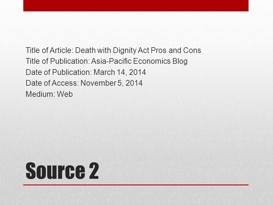 Source 2 Title of Article: Death with Dignity Act Pros and Cons Title of Publication: Asia-Pacific Economics Blog Date of Publication: March 14, 2014 Date of Access: November 5, 2014 Medium: Web