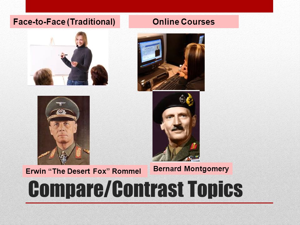 Compare/Contrast Topics Face-to-Face (Traditional)Online Courses Erwin The Desert Fox Rommel Bernard Montgomery