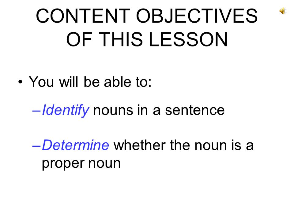 CONTENT OBJECTIVES OF THIS LESSON You will be able to: –Identify nouns in a sentence –Determine whether the noun is a proper noun