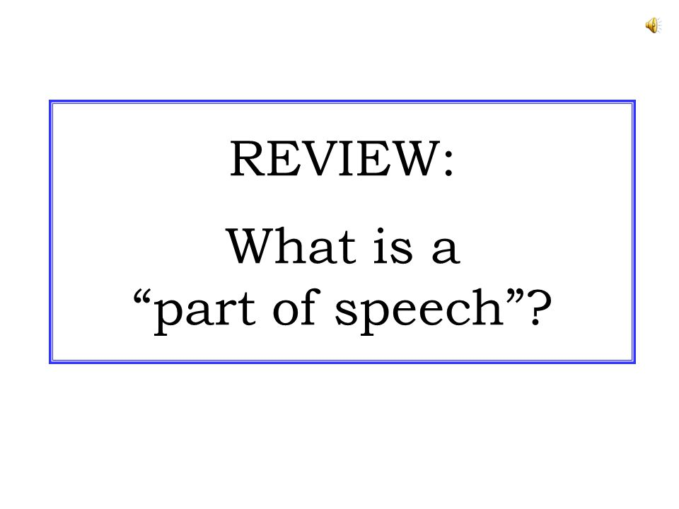 REVIEW: What is a part of speech ?