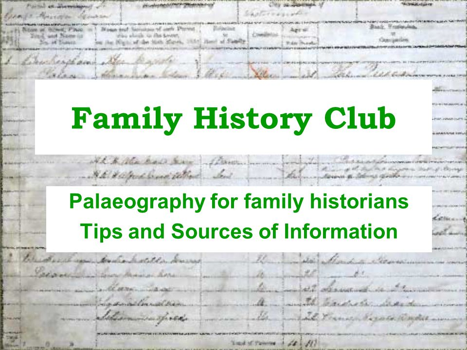 Family History Club Palaeography session Study of handwriting Genealogists may need to read a number of different types of document while researching their family tree: –Wills –Inventories –Census records –Land agreements – indentures –Diaries, letters, notes etc