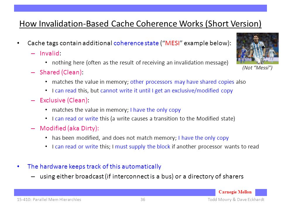 Carnegie Mellon How Invalidation-Based Cache Coherence Works (Short Version) Cache tags contain additional coherence state ( MESI example below): – Invalid: nothing here (often as the result of receiving an invalidation message) – Shared (Clean): matches the value in memory; other processors may have shared copies also I can read this, but cannot write it until I get an exclusive/modified copy – Exclusive (Clean): matches the value in memory; I have the only copy I can read or write this (a write causes a transition to the Modified state) – Modified (aka Dirty): has been modified, and does not match memory; I have the only copy I can read or write this; I must supply the block if another processor wants to read The hardware keeps track of this automatically – using either broadcast (if interconnect is a bus) or a directory of sharers Todd Mowry & Dave Eckhardt15-410: Parallel Mem Hierarchies36 (Not Messi )
