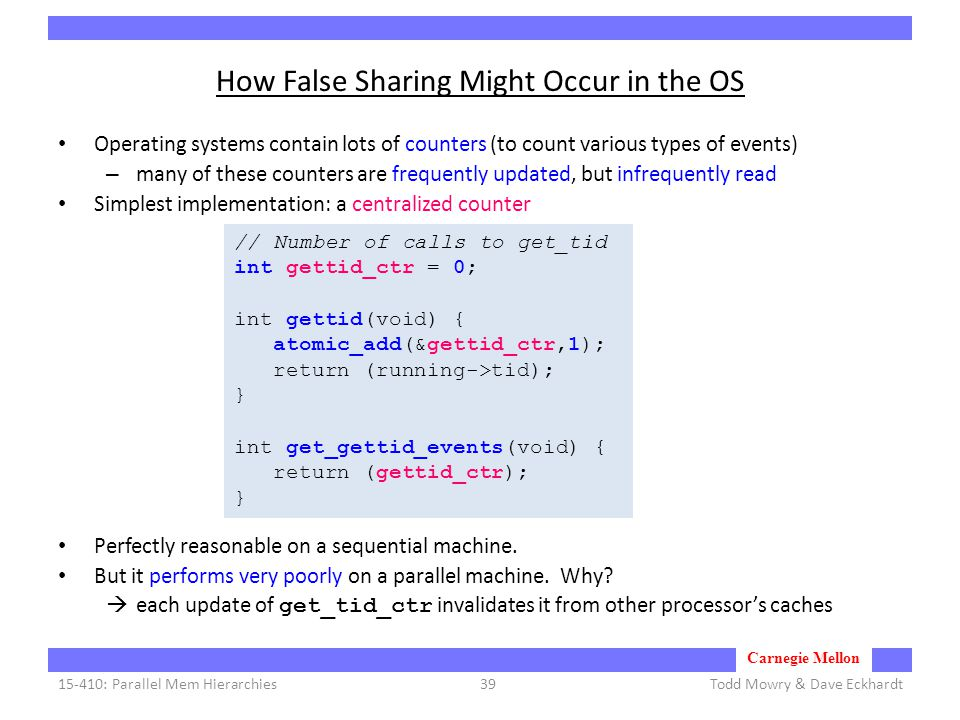 Carnegie Mellon How False Sharing Might Occur in the OS Operating systems contain lots of counters (to count various types of events) – many of these counters are frequently updated, but infrequently read Simplest implementation: a centralized counter Perfectly reasonable on a sequential machine.