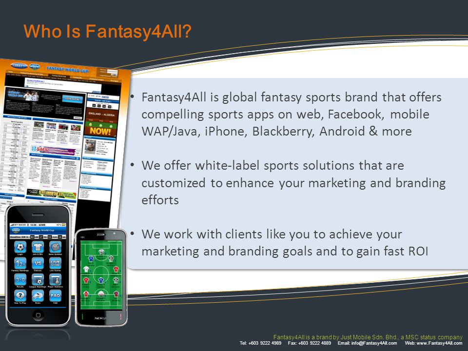 CountriesClients & Partners U.K Australia Finland South Korea Singapore Malaysia Vietnam Israel India GLOBAL RECOGNITION OF SPORTS Many clients and partners have embraced sports as a business tool to achieve their goals, and they have not been wrong Fantasy4All is a brand by Just Mobile Sdn.