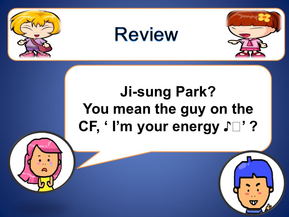 Ji-sung Park? You mean the guy on the CF, ' I'm your energy ♪ ♬ ' ?