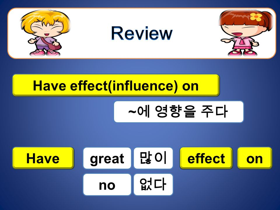 Have effect(influence) on ~ 에 영향을 주다 Haveeffecton great no 많이 없다