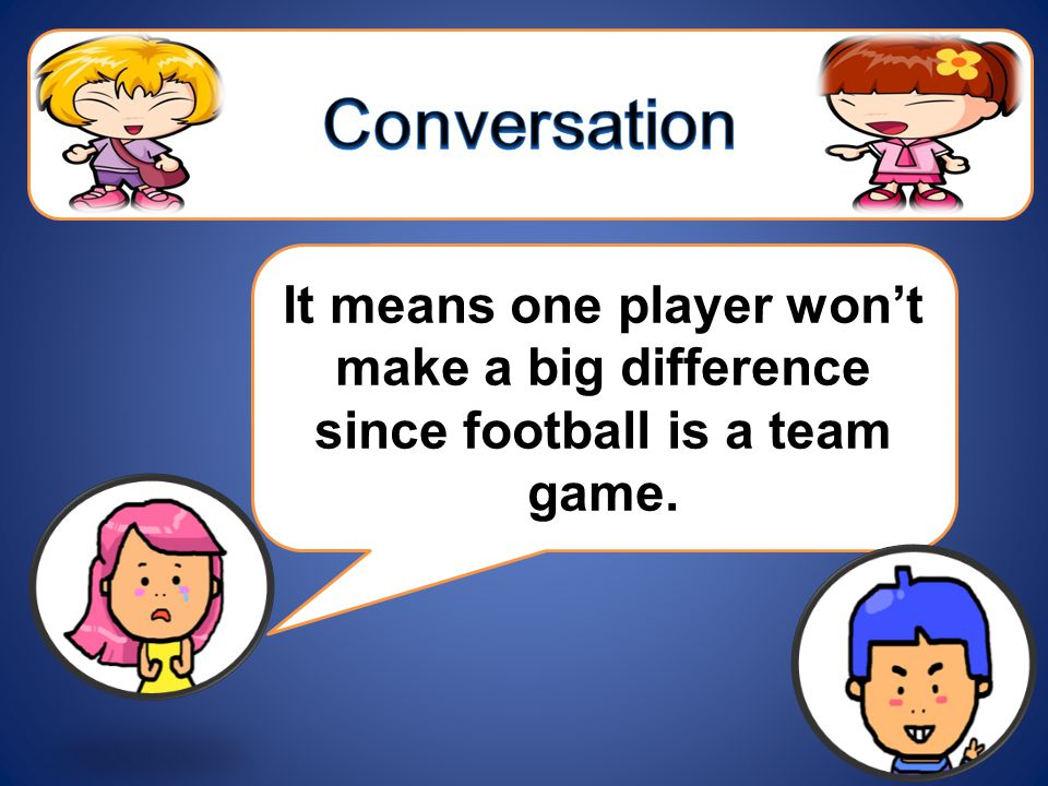 It means one player won't make a big difference since football is a team game.