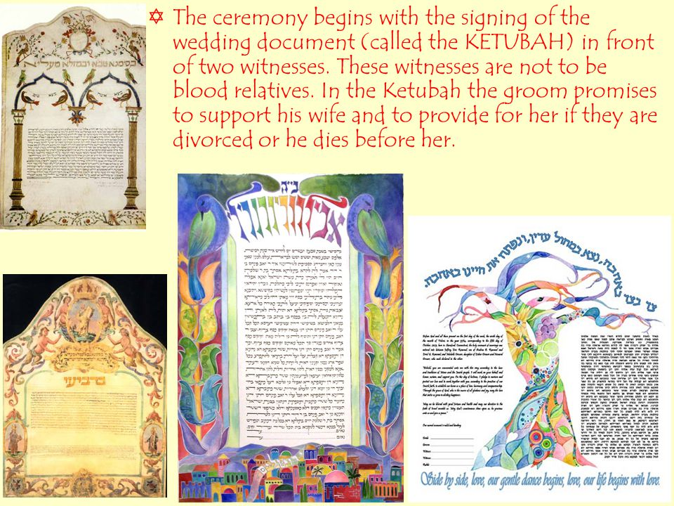  The ceremony begins with the signing of the wedding document (called the KETUBAH) in front of two witnesses.