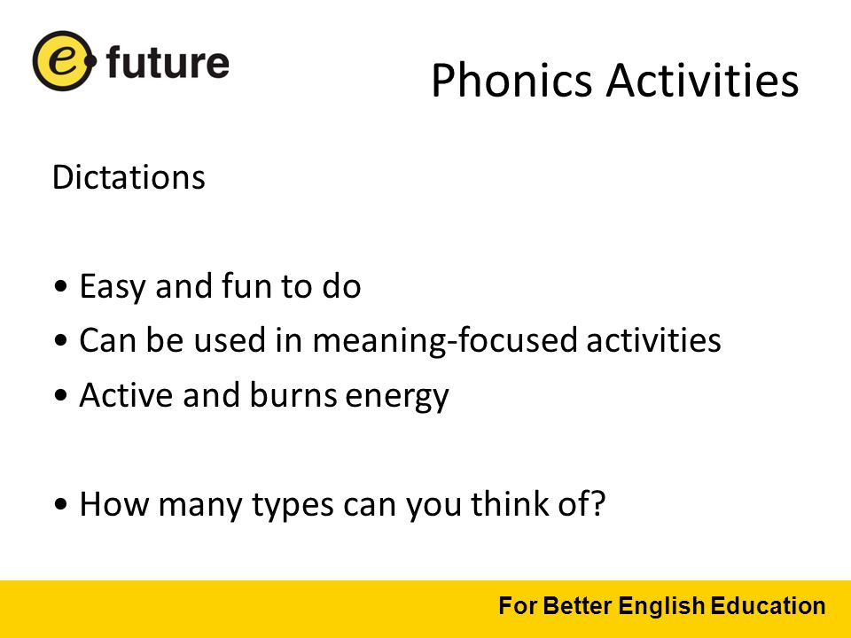 Phonics Activities Dictations Easy and fun to do Can be used in meaning-focused activities Active and burns energy How many types can you think of.