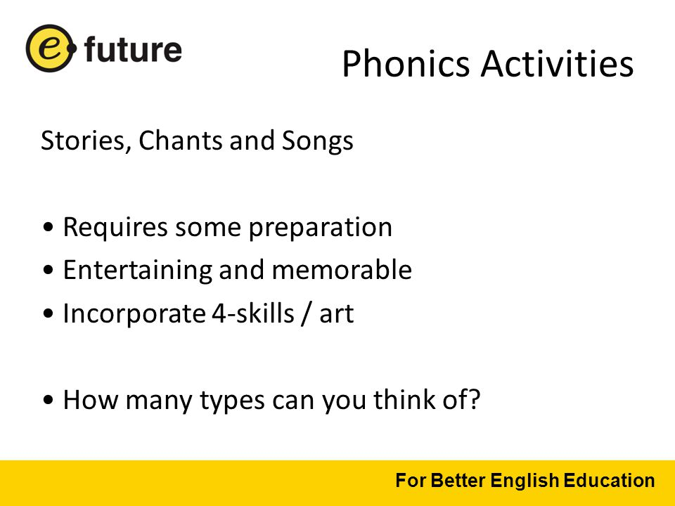 Phonics Activities Stories, Chants and Songs Requires some preparation Entertaining and memorable Incorporate 4-skills / art How many types can you think of.