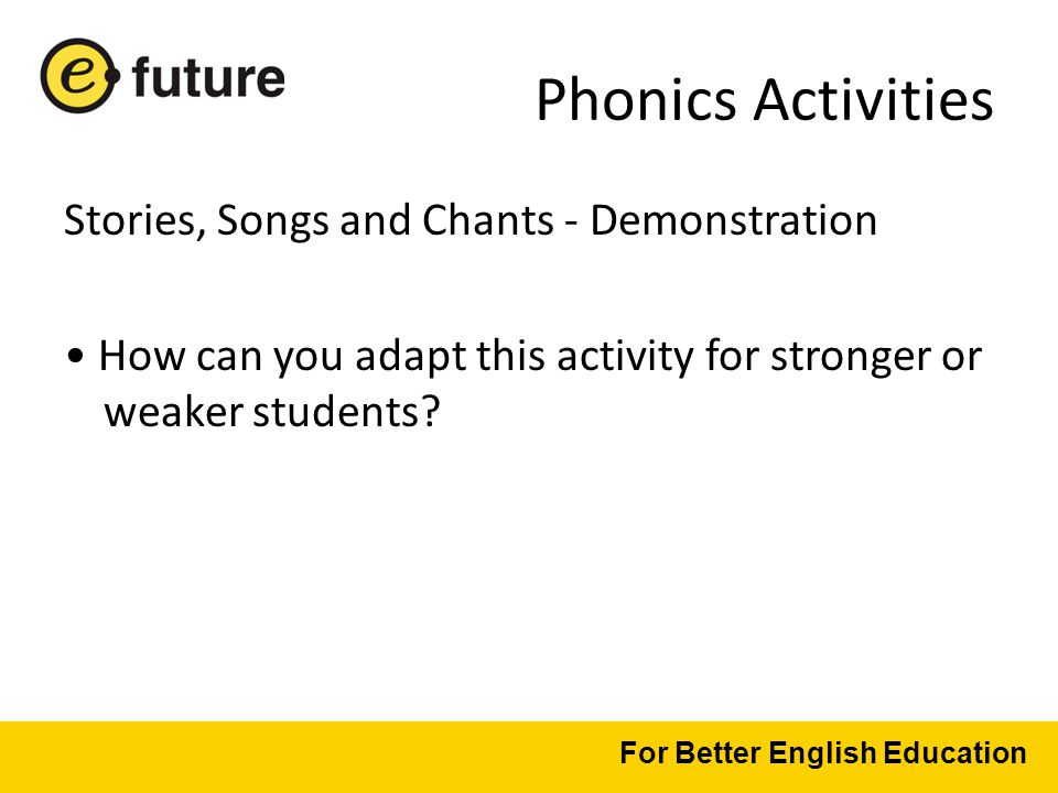 Phonics Activities Stories, Songs and Chants - Demonstration How can you adapt this activity for stronger or weaker students.