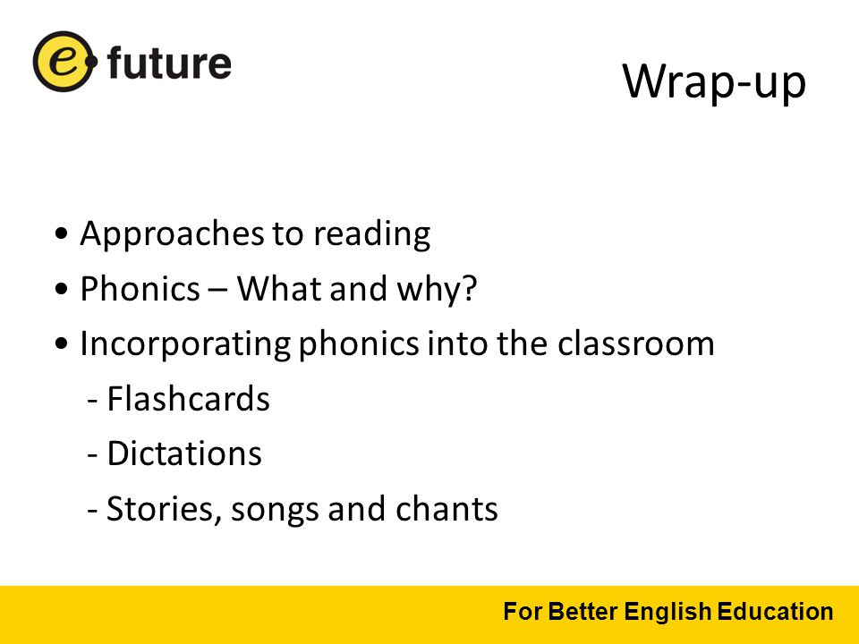 Wrap-up Approaches to reading Phonics – What and why.