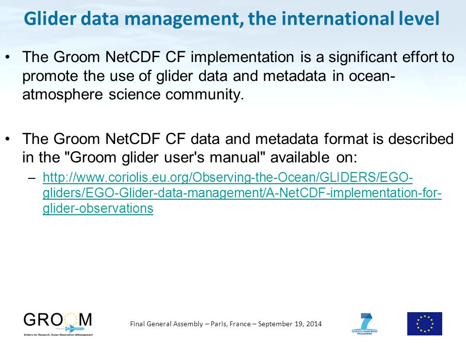 Final General Assembly – Paris, France – September 19, 2014 Glider data management, the international level The Groom NetCDF CF implementation is a significant effort to promote the use of glider data and metadata in ocean- atmosphere science community.