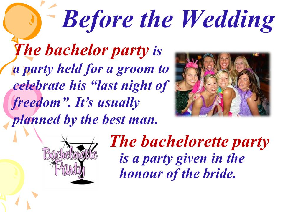 Before the Wedding The bachelorette party is a party given in the honour of the bride.