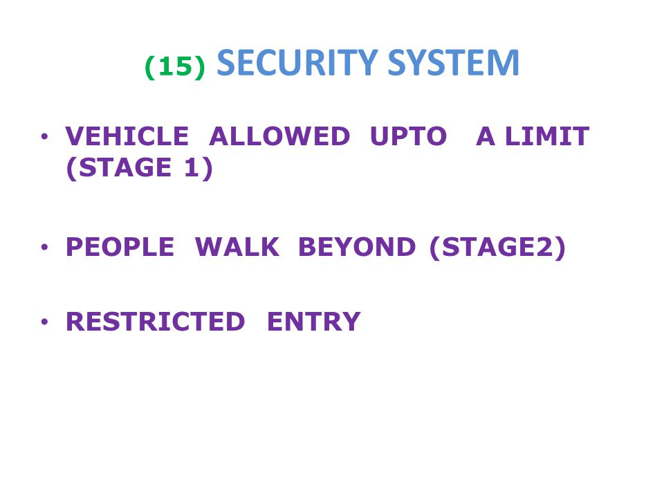 (15) SECURITY SYSTEM VEHICLE ALLOWED UPTO A LIMIT (STAGE 1) PEOPLE WALK BEYOND (STAGE2) RESTRICTED ENTRY