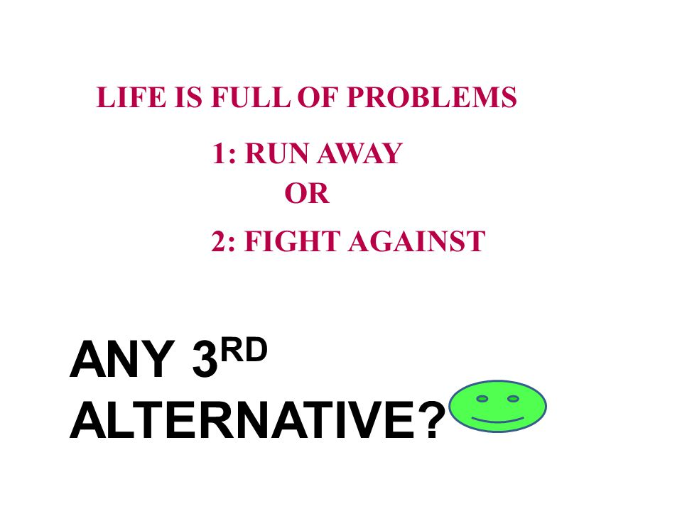 LIFE IS FULL OF PROBLEMS 1: RUN AWAY OR 2: FIGHT AGAINST ANY 3 RD ALTERNATIVE?