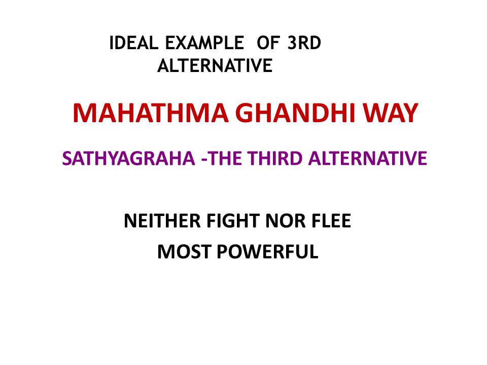 MAHATHMA GHANDHI WAY SATHYAGRAHA -THE THIRD ALTERNATIVE NEITHER FIGHT NOR FLEE MOST POWERFUL IDEAL EXAMPLE OF 3RD ALTERNATIVE