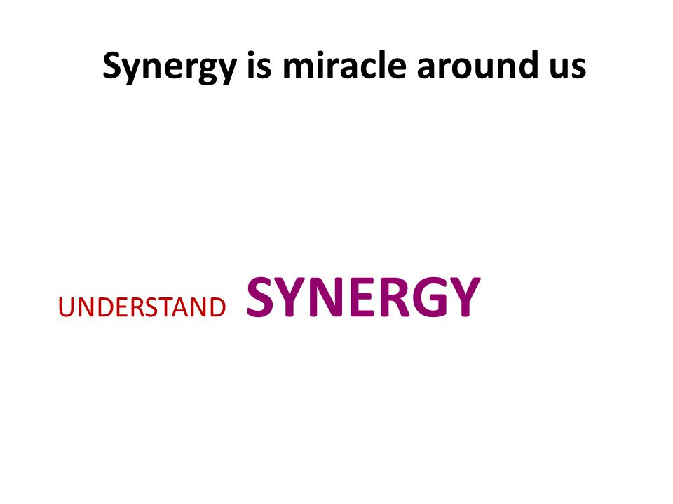 Synergy is miracle around us UNDERSTAND SYNERGY