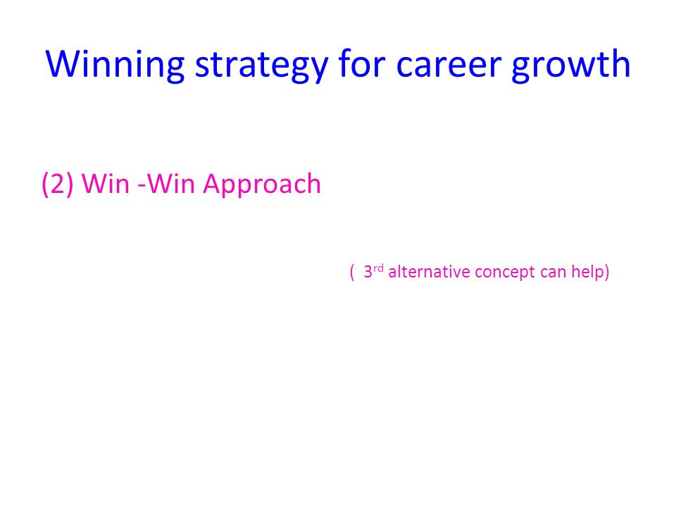 Winning strategy for career growth (2) Win -Win Approach ( 3 rd alternative concept can help)