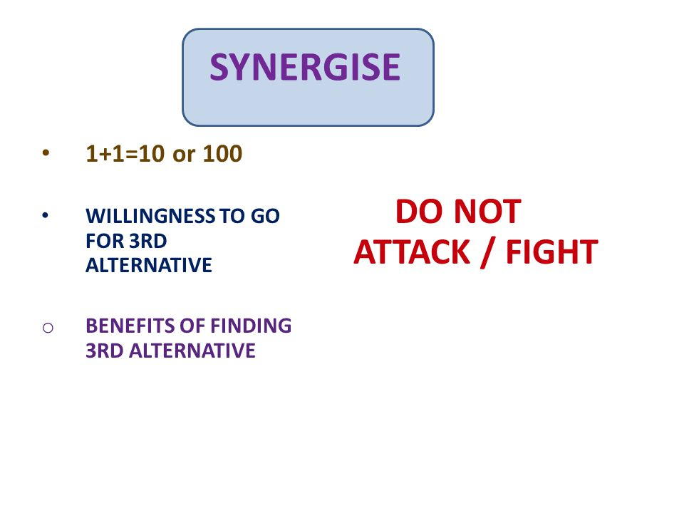 SYNERGISE 1+1=10 or 100 WILLINGNESS TO GO FOR 3RD ALTERNATIVE o BENEFITS OF FINDING 3RD ALTERNATIVE DO NOT ATTACK / FIGHT
