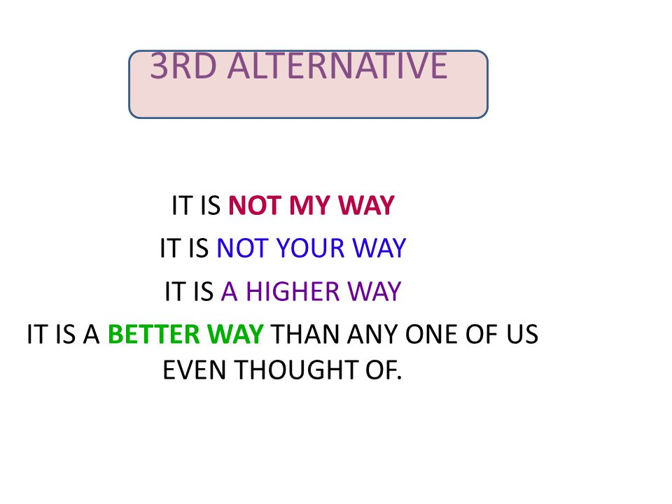 3RD ALTERNATIVE IT IS NOT MY WAY IT IS NOT YOUR WAY IT IS A HIGHER WAY IT IS A BETTER WAY THAN ANY ONE OF US EVEN THOUGHT OF.