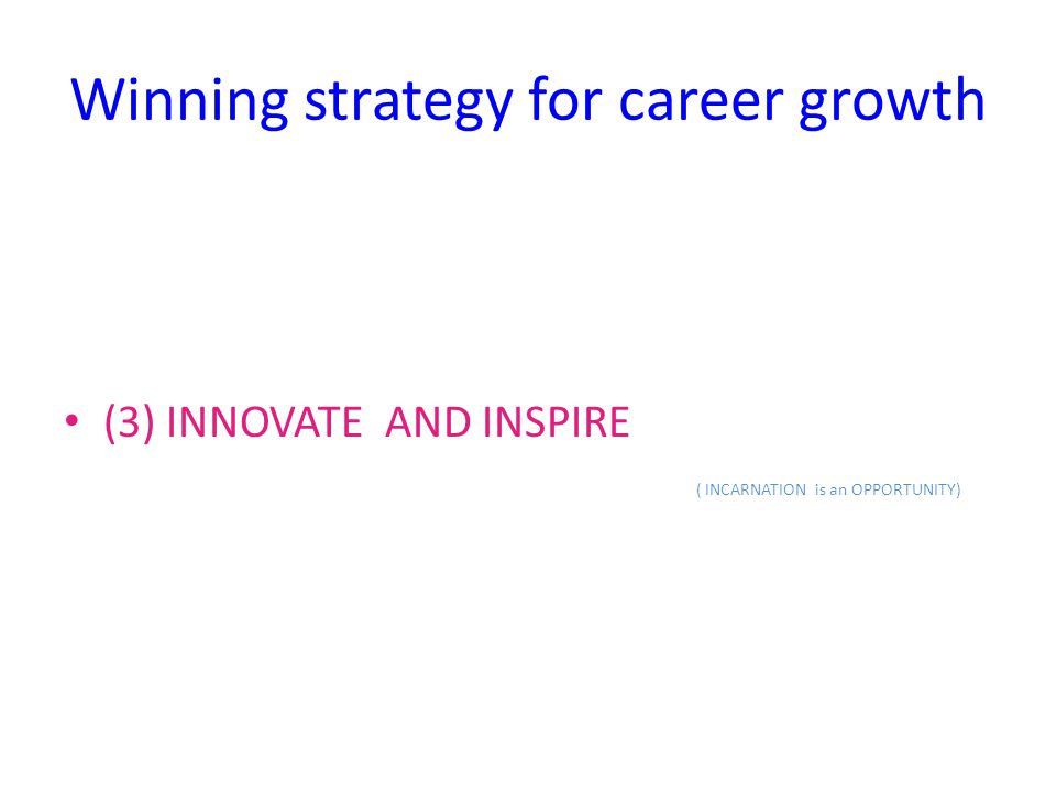 Winning strategy for career growth (3) INNOVATE AND INSPIRE ( INCARNATION is an OPPORTUNITY)